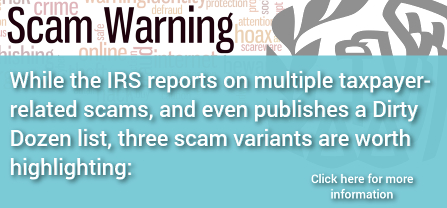 While the IRS reports on multiple taxpayer-related scams, and even publishes a Dirty Dozen list, three scam variants are worth highlighting:  -Click here for more information