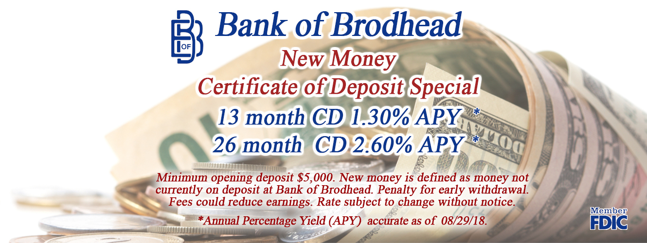 Bank of Brodhead New Money Certificate of Deposit Special 13 month CD 1.30%APY* 26 month CD 2.60% APY Minimum opening deposit $5000.00. New money is defined as money not currently on deposit at Bank of Brodhead. Penalty for early withdrawal. Fees could reduce earnings. Rate subject to change without notice. *Annual Percentage Yield (APY) accurate as of 08/29/18.