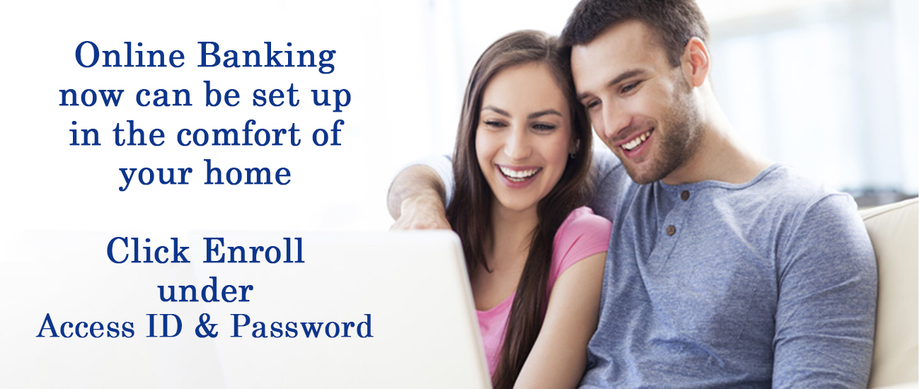 Online Banking now can be set up in the comfort of your home Click to Enroll under Access ID & Password