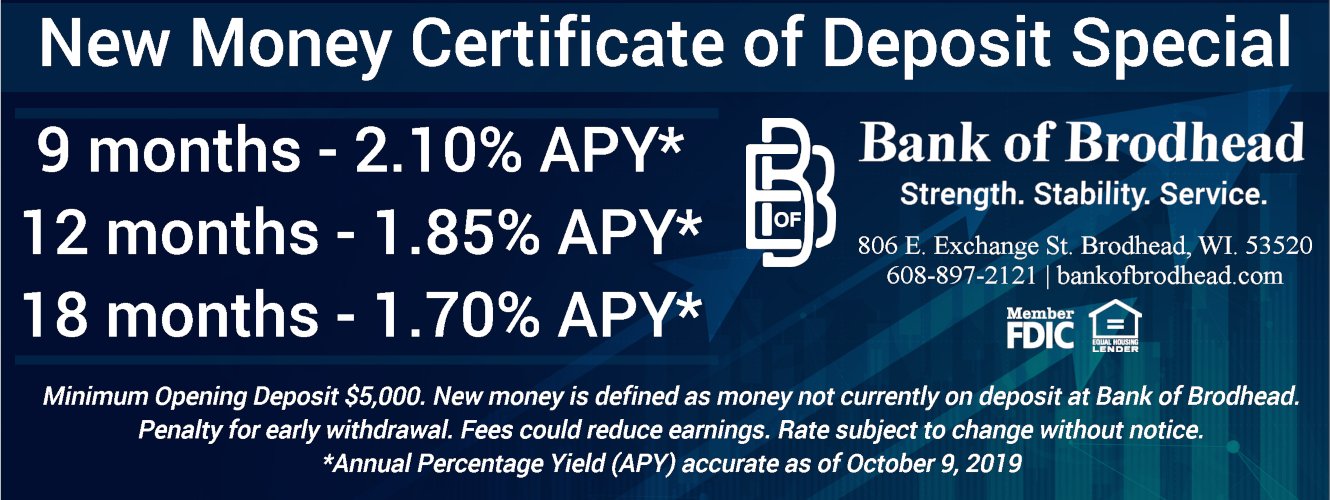 New Money Certificate of Deposit Special 9 months - 2.10% APY* 12 months - 1.85% APY* 18 months - 1.70% APY* Minimum Opening Deposit $5,000. New money is defined as money not currently on deposit at Bank of Brodhead. Penalty for early withdrawal. Fees could reduce earnings. Rate subject to change without notice.  *Annual Percentage Yield (APY) accurate as of October 9, 2019 Bank of Brodhead Strength. Stability. Service. 806 E. Exchange St. Brodhead, WI 53520 608-897-2121 | bankofbrodhead.com Member FDIC Equal Housing Lender