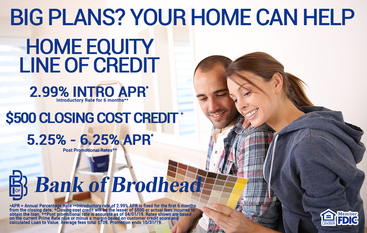 BIG PLANS? YOUR HOME CAN HELP HOME EQUITY LINE OF CREDIT 2.99% INTO APR* Introductory Rate for 6 months** $500 CLOSING COST CREDIT+ 5.25% - 6.25% APR* Post Promotional Rate++ Bank of Brodhead – MEMBER FDIC - EQUAL HOUSING LENDER *APR = Annual Percentage Rate **Introductory rate of 2.99% APR is fixed for the first 6 months from the closing date. +Closing cost credit will be the lesser of $500 or actual fees incurred to obtain the loan. ++Post promotional rate is accurate as of 04/01/19. Rates shown are based on the current Prime Rate plus or minus a margin based on customer credit score and calculated Loan to Value. Average fees total $709. Promotion ends 10/31/19.